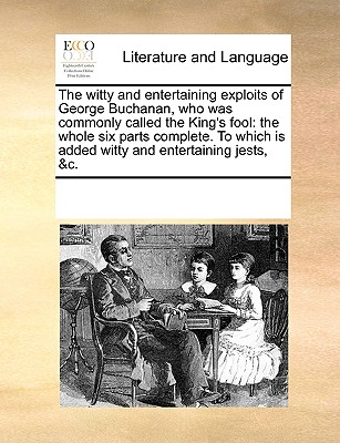 The witty and entertaining exploits of George Buchanan, who was commonly called the King's fool: the whole six parts complete. To which is added witty and entertaining jests, &c., Multiple Contributors, See Notes