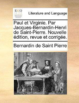 Paul et Virginie. Par Jacques-Bernardin-Henri de Saint-Pierre. Nouvelle �dition, revue et corrig�e. (French Edition), Saint Pierre, Bernardin de
