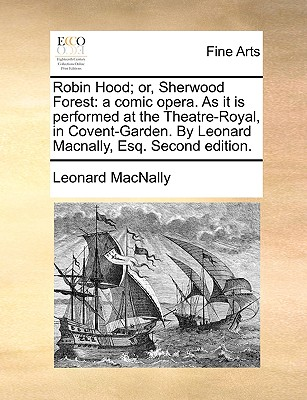 Image for Robin Hood; or, Sherwood Forest: a comic opera. As it is performed at the Theatre-Royal, in Covent-Garden. By Leonard Macnally, Esq. Second edition.