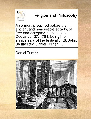 A sermon, preached before the ancient and honourable society, of free and accepted masons, on December 27, 1788, being the anniversary of the festival of St. John. By the Rev. Daniel Turner, ..., Turner, Daniel