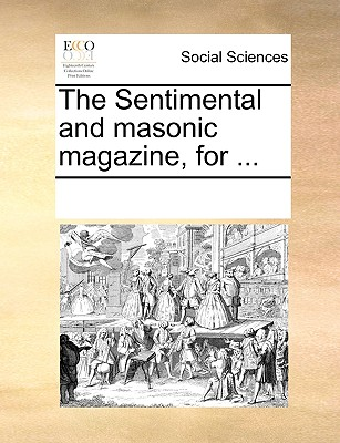 The Sentimental and masonic magazine, for ..., Multiple Contributors, See Notes
