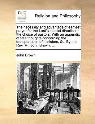 The necessity and advantage of earnest prayer for the Lord's special direction in the choice of pastors. With an appendix of free thoughts concerning ... &c. By the Rev. Mr. John Brown, ..., Brown, John
