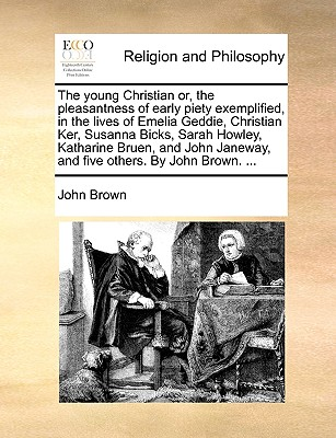 The young Christian or, the pleasantness of early piety exemplified, in the lives of Emelia Geddie, Christian Ker, Susanna Bicks, Sarah Howley, ... Janeway, and five others. By John Brown. ..., Brown, John
