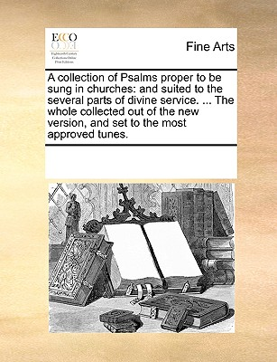 A collection of Psalms proper to be sung in churches: and suited to the several parts of divine service. ... The whole collected out of the new version, and set to the most approved tunes., Multiple Contributors, See Notes