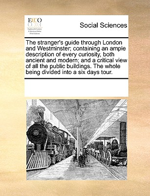Image for The stranger's guide through London and Westminster; containing an ample description of every curiosity, both ancient and modern; and a critical view ... The whole being divided into a six days tour.