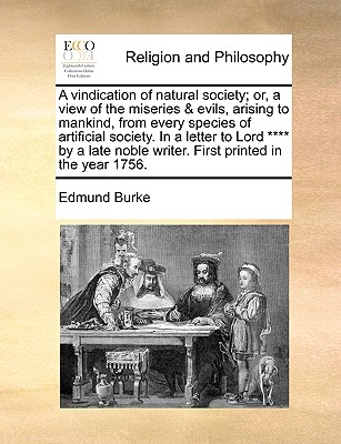 A vindication of natural society; or, a view of the miseries & evils, arising to mankind, from every species of artificial society. In a letter to ... noble writer. First printed in the year 1756., Burke, Edmund