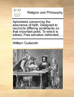Aphorisms concerning the assurance of faith. Designed to reconcile differing sentiments on that important point. To which is added, Free salvation defended; ..., Cudworth, William