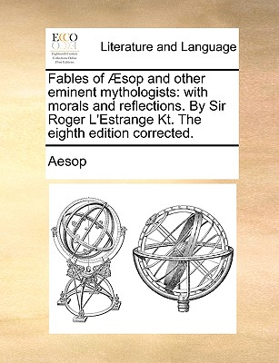 Fables of �sop and other eminent mythologists: with morals and reflections. By Sir Roger L'Estrange Kt. The eighth edition corrected., Aesop