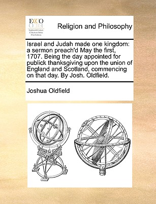 Israel and Judah made one kingdom: a sermon preach'd May the first, 1707. Being the day appointed for publick thanksgiving upon the union of England ... commencing on that day. By Josh. Oldfield., Oldfield, Joshua