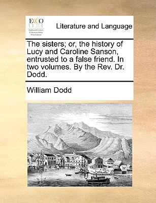The sisters; or, the history of Lucy and Caroline Sanson, entrusted to a false friend. In two volumes. By the Rev. Dr. Dodd., Dodd, William