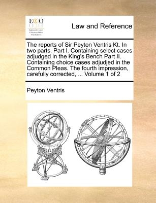The reports of Sir Peyton Ventris Kt. In two parts. Part I. Containing select cases adjudged in the King's Bench Part II. Containing choice cases ... carefully corrected, ... Volume 1 of 2, Ventris, Peyton