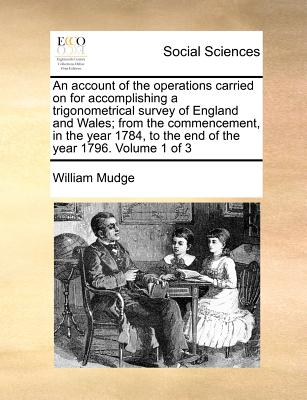 An account of the operations carried on for accomplishing a trigonometrical survey of England and Wales; from the commencement, in the year 1784, to the end of the year 1796.   Volume 1 of 3, Mudge, William