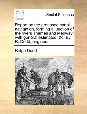 Report on the proposed canal navigation, forming a junction of the rivers Thames and Medway: with general estimates, &c. By R. Dodd, engineer., Dodd, Ralph