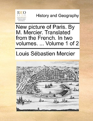 New picture of Paris. By M. Mercier. Translated from the French. In two volumes. ...  Volume 1 of 2, Mercier, Louis S�bastien