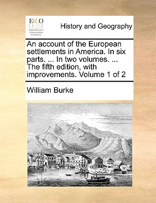 An account of the European settlements in America. In six parts. ... In two volumes. ... The fifth edition, with improvements. Volume 1 of 2, Burke, William