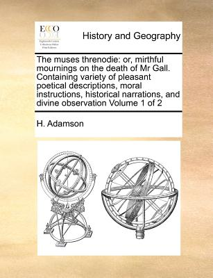 The muses threnodie: or, mirthful mournings on the death of Mr Gall. Containing variety of pleasant poetical descriptions, moral instructions, ... and divine observation  Volume 1 of 2, Adamson, H.
