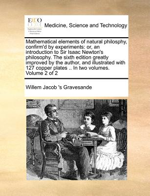Mathematical elements of natural philosphy, confirm'd by experiments: or, an introduction to Sir Isaac Newton's philosophy.  The sixth edition greatly ... plates .. In two volumes. Volume 2 of 2, Gravesande, Willem Jacob 's