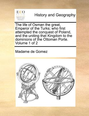 The life of Osman the great, Emperor of the Turks; who first attempted the conquest of Poland, and the uniting that Kingdom to the dominions of the Ottoman Porte.   Volume 1 of 2, Gomez, Madame de