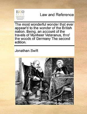 The most wonderful wonder that ever appear'd to the wonder of the British nation. Being, an account of the travels of Mynheer Veteranus, thro' the woods of Germany The second edition., Swift, Jonathan