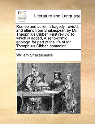 Romeo and Juliet, a tragedy, revis'd, and alter'd from Shakespear, by Mr. Theophilus Cibber. First reviv'd To which is added, A serio-comic apology, ... the life of Mr. Theophilus Cibber, comedian, Shakespeare, William