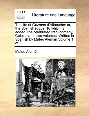 Image for The life of Guzman d'Alfarache: or, the Spanish rogue. To which is added, the celebrated tragi-comedy, Celestina. In two volumes. Written in Spanish by Mateo Aleman  Volume 1 of 2