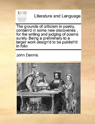 The grounds of criticism in poetry, contain'd in some new discoveries, for the writing and judging of poems surely. Being a preliminary to a larger work design'd to be publish'd in folio, Dennis, John