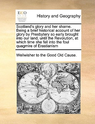 Image for Scotland's glory and her shame. Being a brief historical account of her glory by Presbytery so early brought into our land, until the Revolution, at ... fell into the foul quagmire of Erastianism