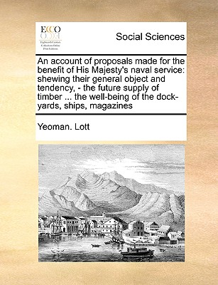 An account of proposals made for the benefit of His Majesty's naval service: shewing their general object and tendency, - the future supply of timber ... of the dock-yards, ships, magazines, Lott, Yeoman.
