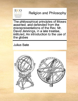 The philosophical principles of Moses asserted; and defended from the misrepresentations of the Rev. Mr. David Jennings, in a late treatise, intituled, An introduction to the use of the globes, Bate, Julius