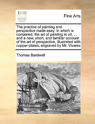 The practice of painting and perspective made easy: in which is contained, the art of painting in oil, ... and a new, short, and familiar account of ... with copper-plates, engraved by Mr. Vivares, Bardwell, Thomas