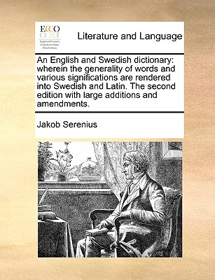 An English and Swedish dictionary: wherein the generality of words and various significations are rendered into Swedish and Latin. The second edition with large additions and amendments., Serenius, Jakob