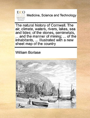 The natural history of Cornwall. The air, climate, waters, rivers, lakes, sea and tides; of the stones, semimetals, ... and the manner of mining; ... ... with a new sheet map of the country, Borlase, William