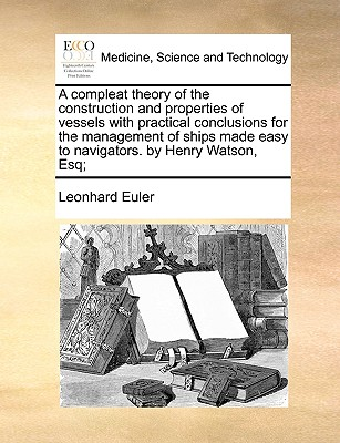 A compleat theory of the construction and properties of vessels with practical conclusions for the management of ships made easy to navigators.  by Henry Watson, Esq;, Euler, Leonhard