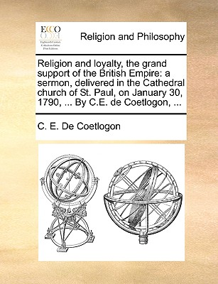 Religion and loyalty, the grand support of the British Empire: a sermon, delivered in the Cathedral church of St. Paul, on January 30, 1790, ... By C.E. de Coetlogon, ..., De Coetlogon, C. E.