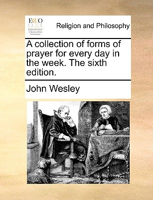 A collection of forms of prayer for every day in the week. The sixth edition., Wesley, John