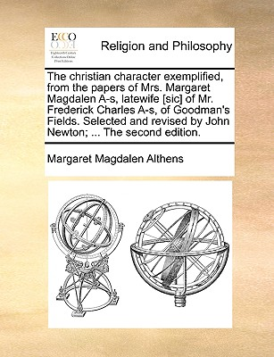 The christian character exemplified, from the papers of Mrs. Margaret Magdalen A-s, latewife [sic] of Mr. Frederick Charles A-s, of Goodman's Fields. ... by John Newton; ... The second edition., Althens, Margaret Magdalen