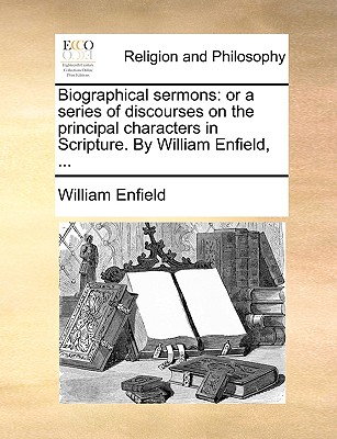 Biographical sermons: or a series of discourses on the principal characters in Scripture. By William Enfield, ..., Enfield, William