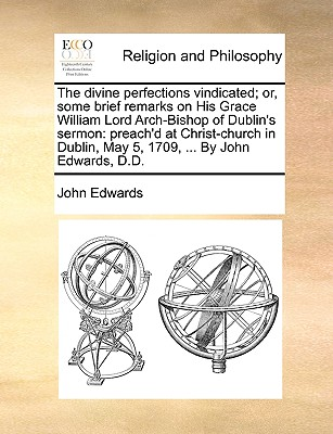 The divine perfections vindicated; or, some brief remarks on His Grace William Lord Arch-Bishop of Dublin's sermon: preach'd at Christ-church in Dublin, May 5, 1709, ... By John Edwards, D.D., Edwards, John