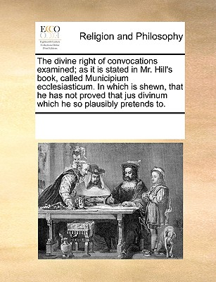 Image for The divine right of convocations examined; as it is stated in Mr. Hill's book, called Municipium ecclesiasticum. In which is shewn, that he has not ... divinum which he so plausibly pretends to.