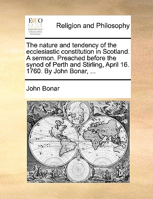 The nature and tendency of the ecclesiastic constitution in Scotland. A sermon. Preached before the synod of Perth and Stirling, April 16. 1760. By John Bonar, ..., Bonar, John