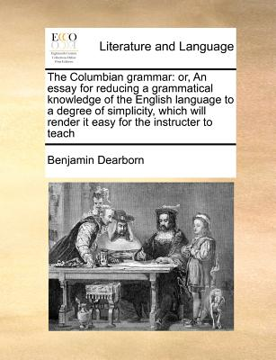 The Columbian grammar: or, An essay for reducing a grammatical knowledge of the English language to a degree of simplicity, which will render it easy for the instructer to teach, Dearborn, Benjamin