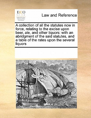 A collection of all the statutes now in force, relating to the excise upon beer, ale, and other liquors: with an abridgment of the said statutes, and a table of the rates upon the several liquors, Multiple Contributors, See Notes