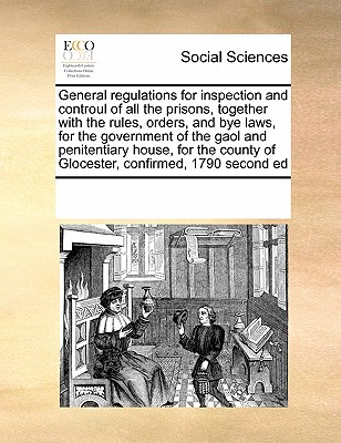 General regulations for inspection and controul of all the prisons, together with the rules, orders, and bye laws, for the government of the gaol and ... of Glocester,  confirmed, 1790 second ed, Multiple Contributors, See Notes