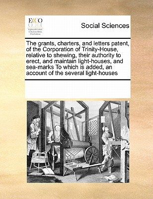 The grants, charters, and letters patent, of the Corporation of Trinity-House, relative to shewing, their authority to erect, and maintain ... added, an account of the several light-houses, Multiple Contributors, See Notes