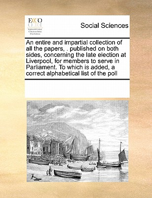 An entire and impartial collection of all the papers, . published on both sides, concerning the late election at Liverpool, for members to serve in ... a correct alphabetical list of the poll, Multiple Contributors, See Notes