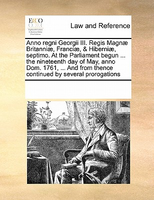 Anno regni Georgii III. Regis Magn� Britanni�, Franci�, & Hiberni�, septimo. At the Parliament begun ... the nineteenth day of May, anno Dom. 1761, ... from thence continued by several prorogations, Multiple Contributors, See Notes