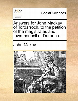 Answers for John Mackay of Tordarroch, to the petition of the magistrates and town-council of Dornoch., Mckay, John