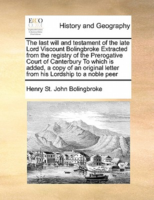Image for The last will and testament of the late Lord Viscount Bolingbroke Extracted from the registry of the Prerogative Court of Canterbury To which is ... letter from his Lordship to a noble peer