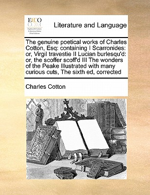 The genuine poetical works of Charles Cotton, Esq: containing I Scarronides: or, Virgil travestie II Lucian burlesqu'd: or, the scoffer scoff'd III ... many curious cuts,  The sixth ed, corrected, Cotton, Charles