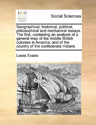 Geographical, historical, political, philosophical and mechanical essays. The first, containing an analysis of a general map of the middle British ... and of the country of the confederate Indians, Evans, Lewis